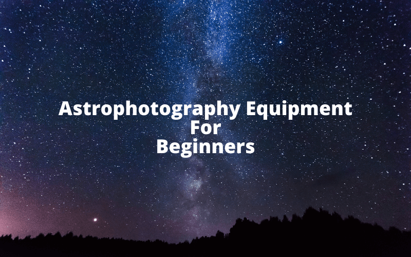 Astrophotography Equipment For Beginners